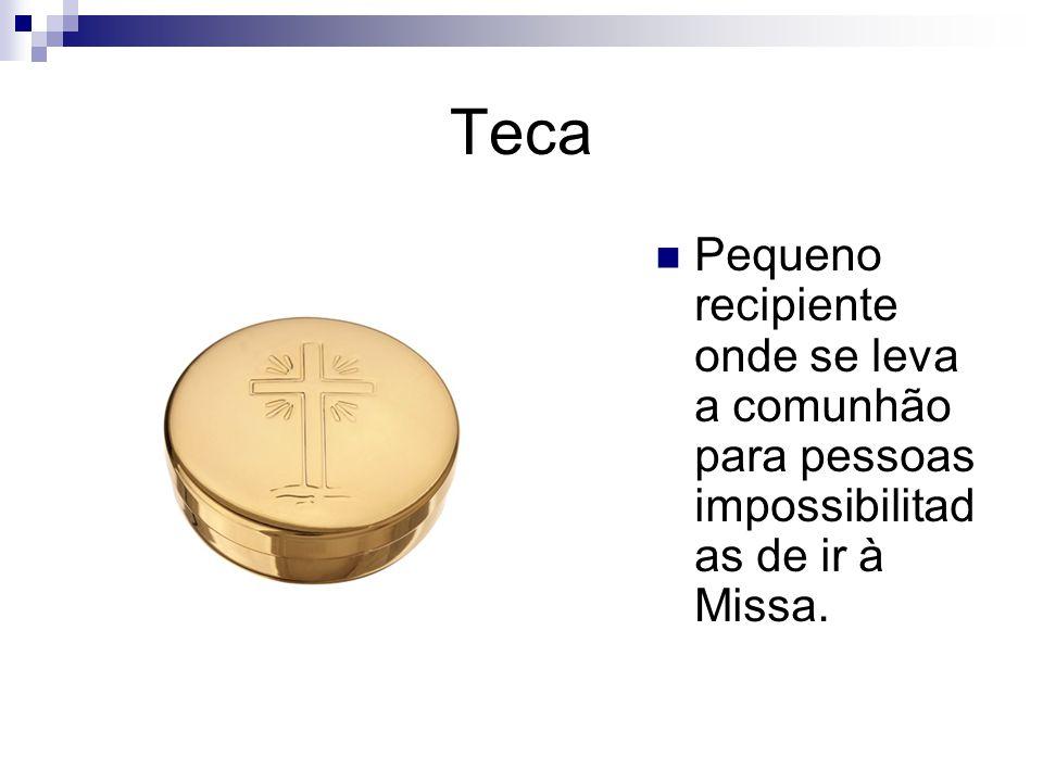 Teca Pequeno recipiente onde se leva a comunhão para pessoas impossibilitadas de ir à Missa.