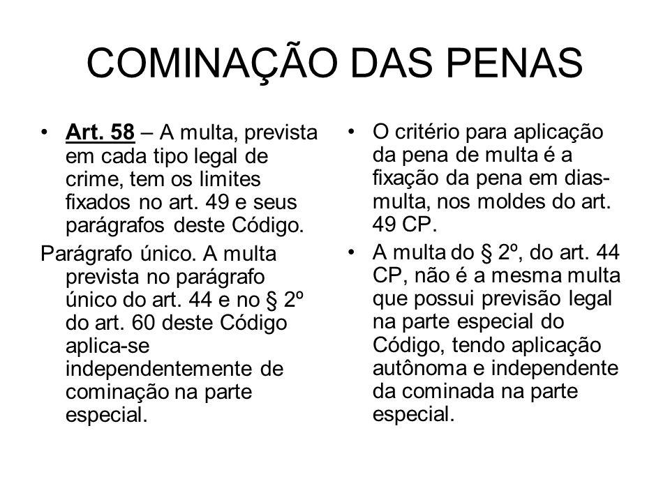 COMINAÇÃO DAS PENAS Art. 58 – A multa, prevista em cada tipo legal de crime, tem os limites fixados no art. 49 e seus parágrafos deste Código.