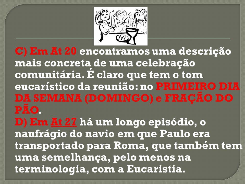 C) Em At 20 encontramos uma descrição mais concreta de uma celebração comunitária. É claro que tem o tom eucarístico da reunião: no PRIMEIRO DIA DA SEMANA (DOMINGO) e FRAÇÃO DO PÃO.