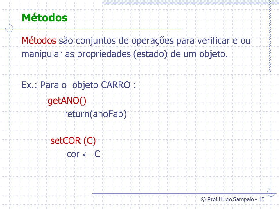 Métodos Métodos são conjuntos de operações para verificar e ou manipular as propriedades (estado) de um objeto.