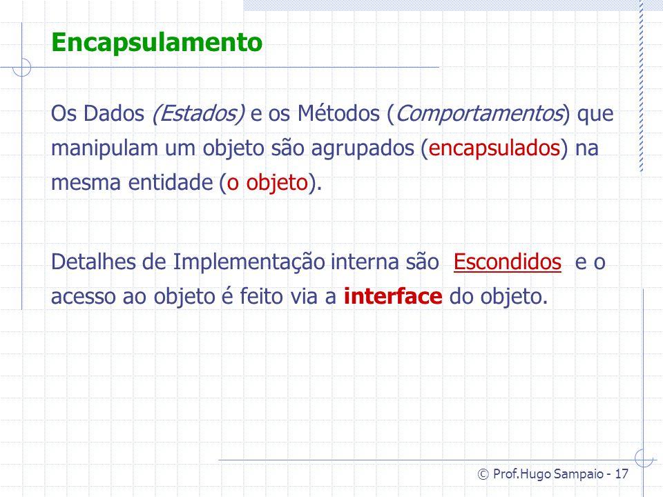 Encapsulamento Os Dados (Estados) e os Métodos (Comportamentos) que manipulam um objeto são agrupados (encapsulados) na mesma entidade (o objeto).