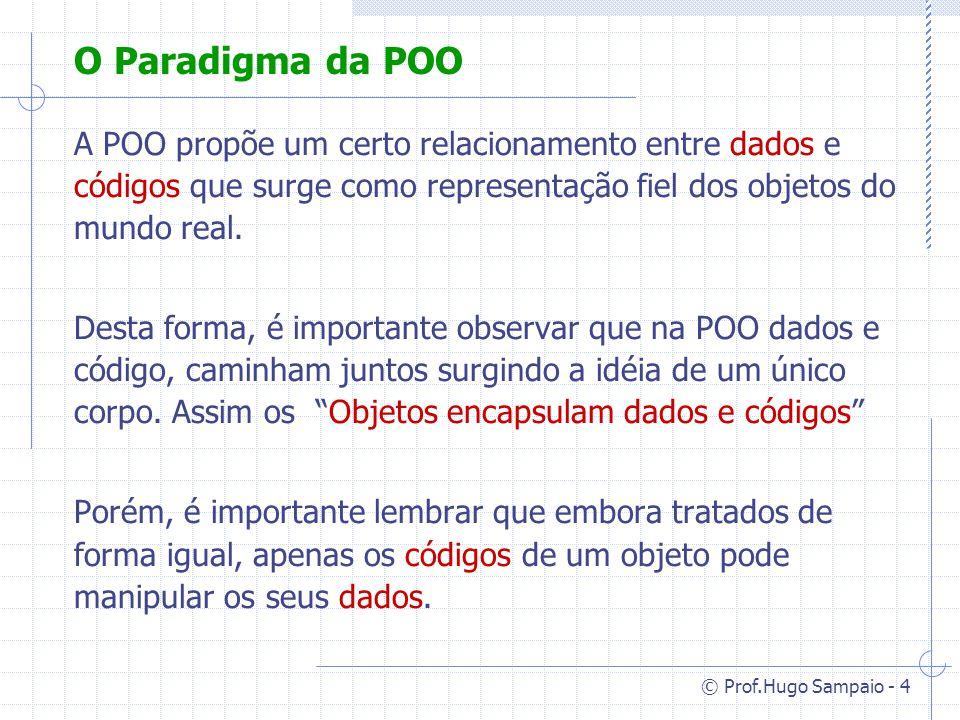 O Paradigma da POO A POO propõe um certo relacionamento entre dados e códigos que surge como representação fiel dos objetos do mundo real.