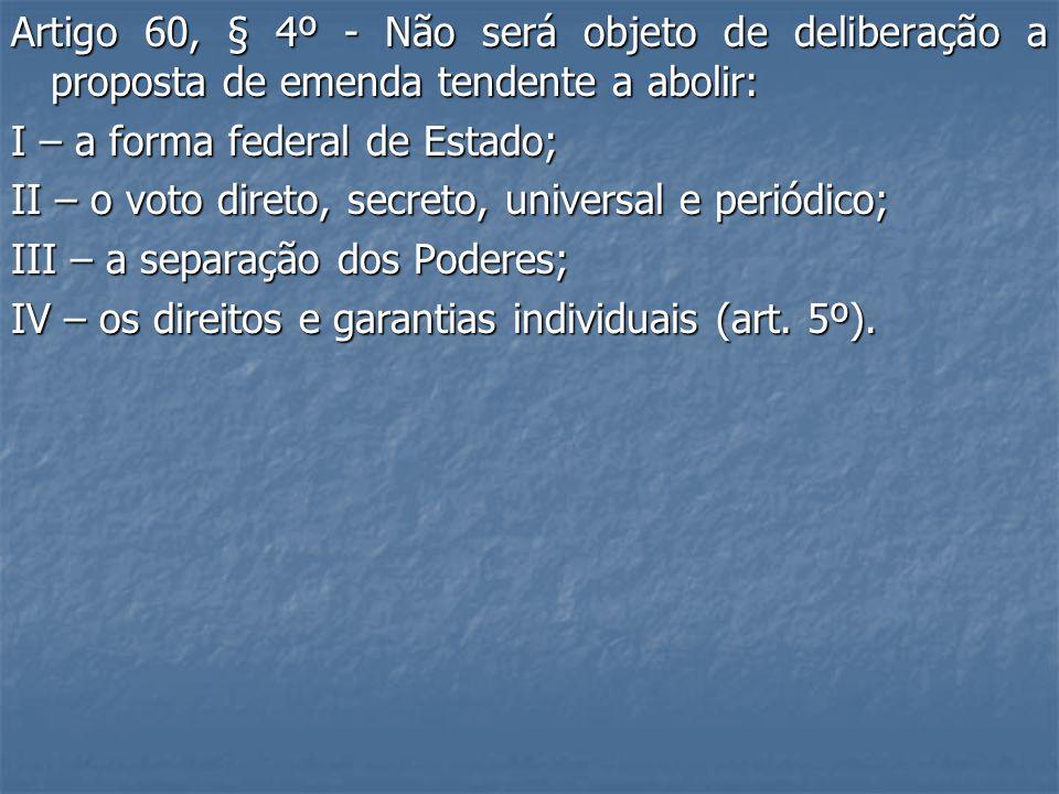 Artigo 60, § 4º - Não será objeto de deliberação a proposta de emenda tendente a abolir: