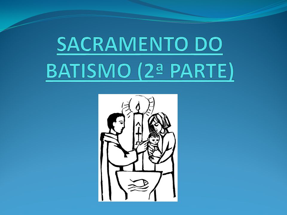 SACRAMENTO DO BATISMO (2ª PARTE)