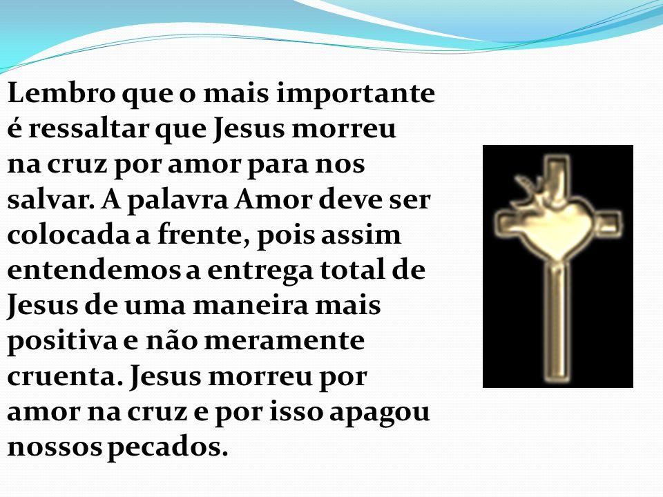 Lembro que o mais importante é ressaltar que Jesus morreu na cruz por amor para nos salvar.