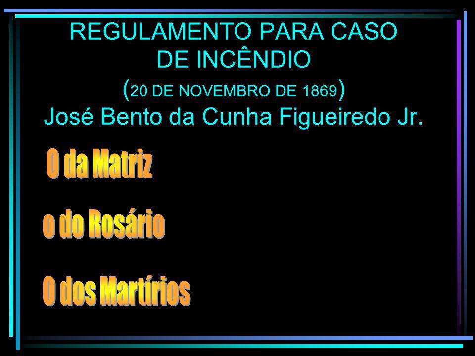 REGULAMENTO PARA CASO DE INCÊNDIO (20 DE NOVEMBRO DE 1869) José Bento da Cunha Figueiredo Jr.