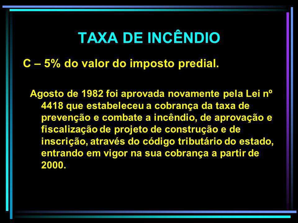 TAXA DE INCÊNDIO C – 5% do valor do imposto predial.