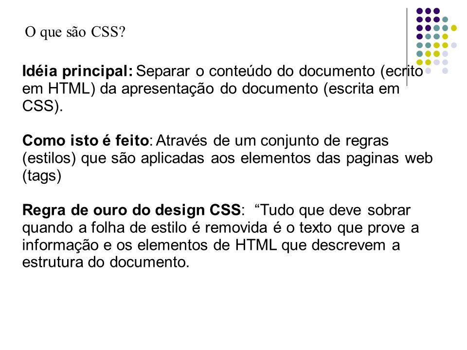 O que são CSS Idéia principal: Separar o conteúdo do documento (ecrito em HTML) da apresentação do documento (escrita em CSS).