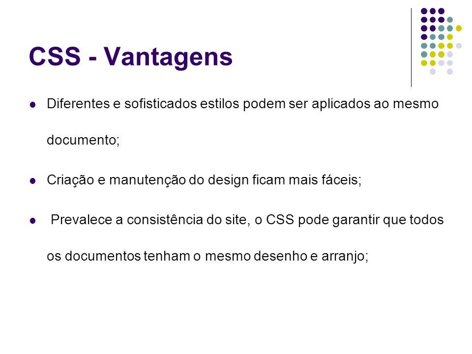 CSS - Vantagens Diferentes e sofisticados estilos podem ser aplicados ao mesmo documento; Criação e manutenção do design ficam mais fáceis;