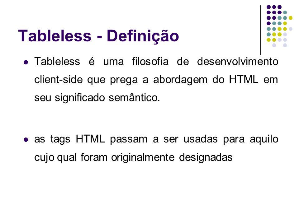 Tableless - Definição Tableless é uma filosofia de desenvolvimento client-side que prega a abordagem do HTML em seu significado semântico.