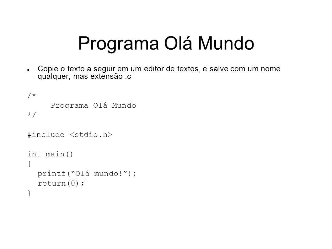 Programa Olá Mundo Copie o texto a seguir em um editor de textos, e salve com um nome qualquer, mas extensão .c.