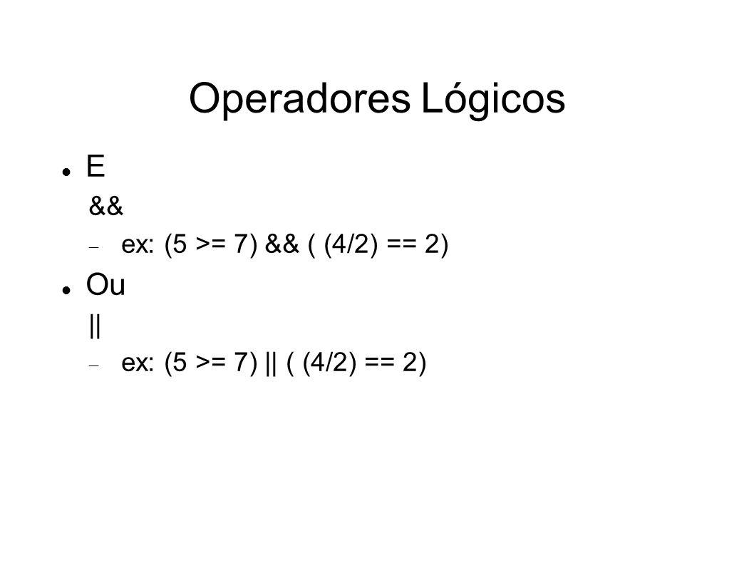 Operadores Lógicos E Ou && ex: (5 >= 7) && ( (4/2) == 2) ||