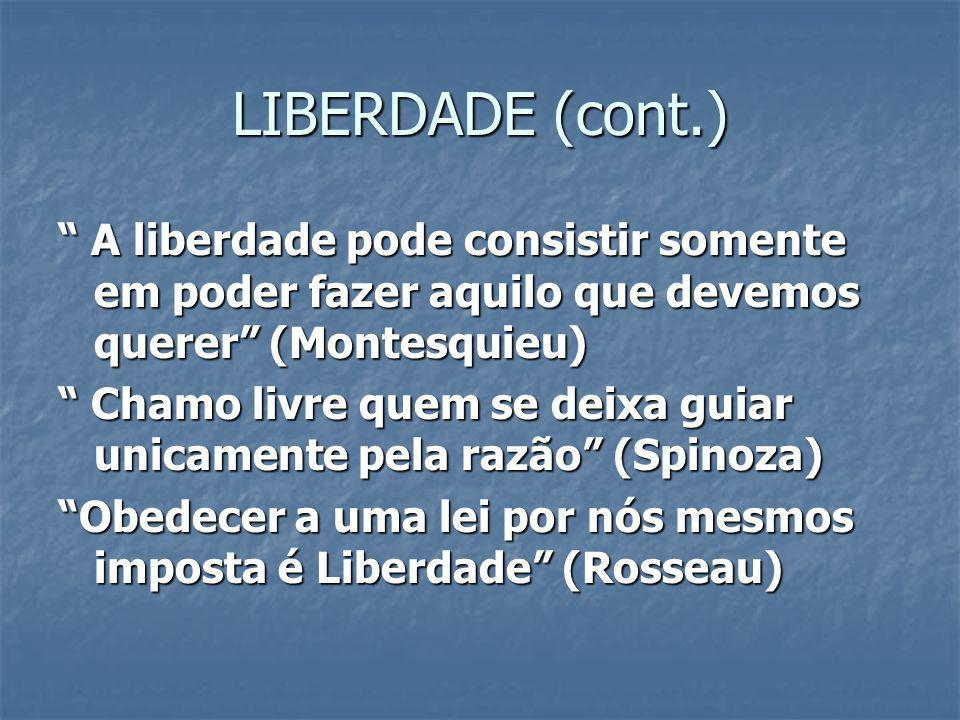 LIBERDADE (cont.) A liberdade pode consistir somente em poder fazer aquilo que devemos querer (Montesquieu)