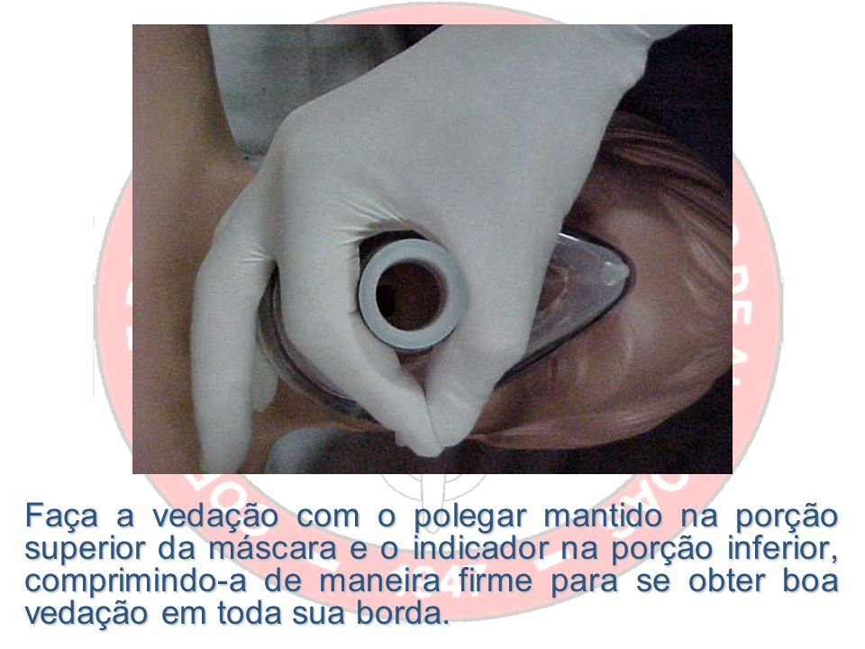 Faça a vedação com o polegar mantido na porção superior da máscara e o indicador na porção inferior, comprimindo-a de maneira firme para se obter boa vedação em toda sua borda.