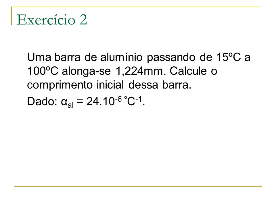 Exercício 2 Uma barra de alumínio passando de 15ºC a 100ºC alonga-se 1,224mm. Calcule o comprimento inicial dessa barra.