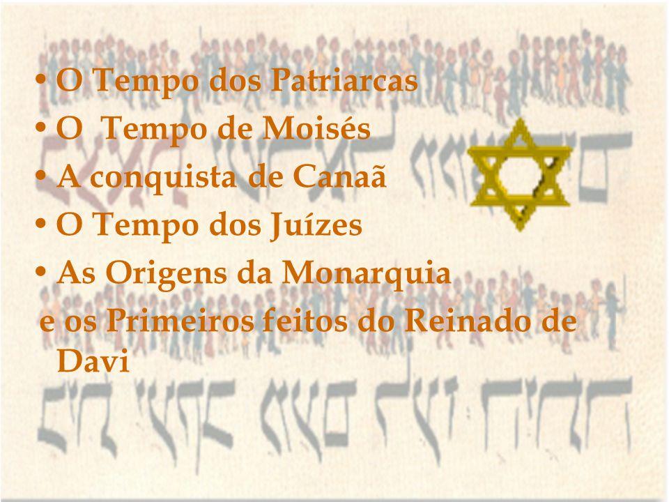 O Tempo dos Patriarcas O Tempo de Moisés. A conquista de Canaã. O Tempo dos Juízes. As Origens da Monarquia.