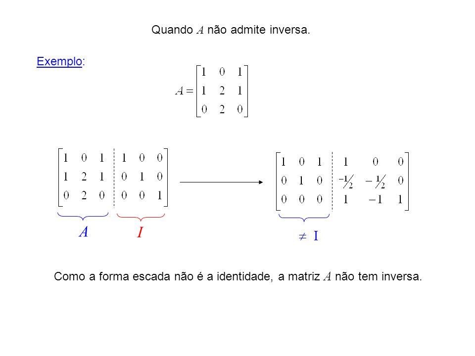 Como a forma escada não é a identidade, a matriz A não tem inversa.