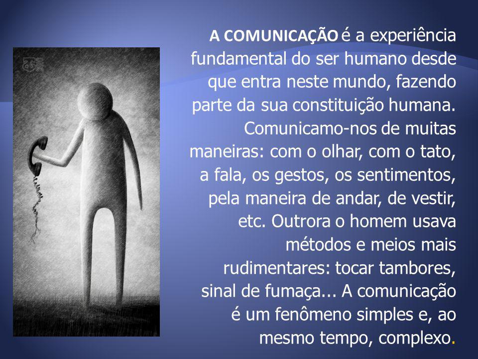 A COMUNICAÇÃO é a experiência fundamental do ser humano desde que entra neste mundo, fazendo parte da sua constituição humana.