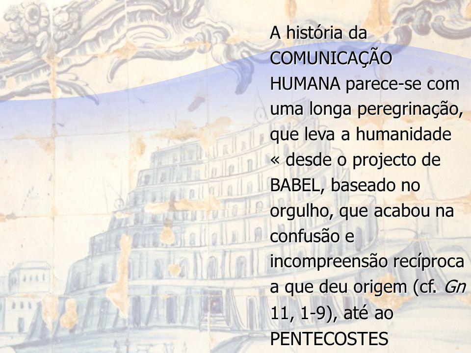 A história da COMUNICAÇÃO HUMANA parece-se com uma longa peregrinação, que leva a humanidade « desde o projecto de BABEL, baseado no orgulho, que acabou na confusão e incompreensão recíproca a que deu origem (cf.