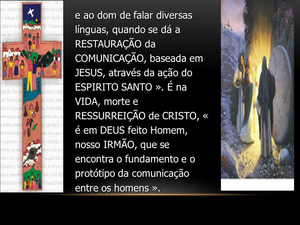 e ao dom de falar diversas línguas, quando se dá a RESTAURAÇÃO da COMUNICAÇÃO, baseada em JESUS, através da ação do ESPIRITO SANTO ».