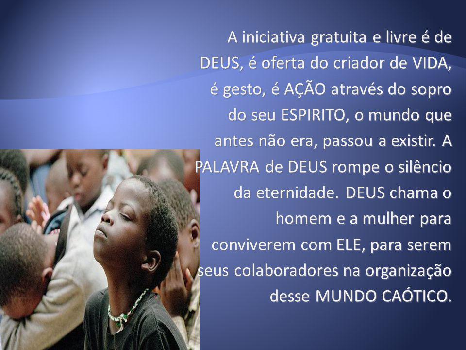A iniciativa gratuita e livre é de DEUS, é oferta do criador de VIDA, é gesto, é AÇÃO através do sopro do seu ESPIRITO, o mundo que antes não era, passou a existir.