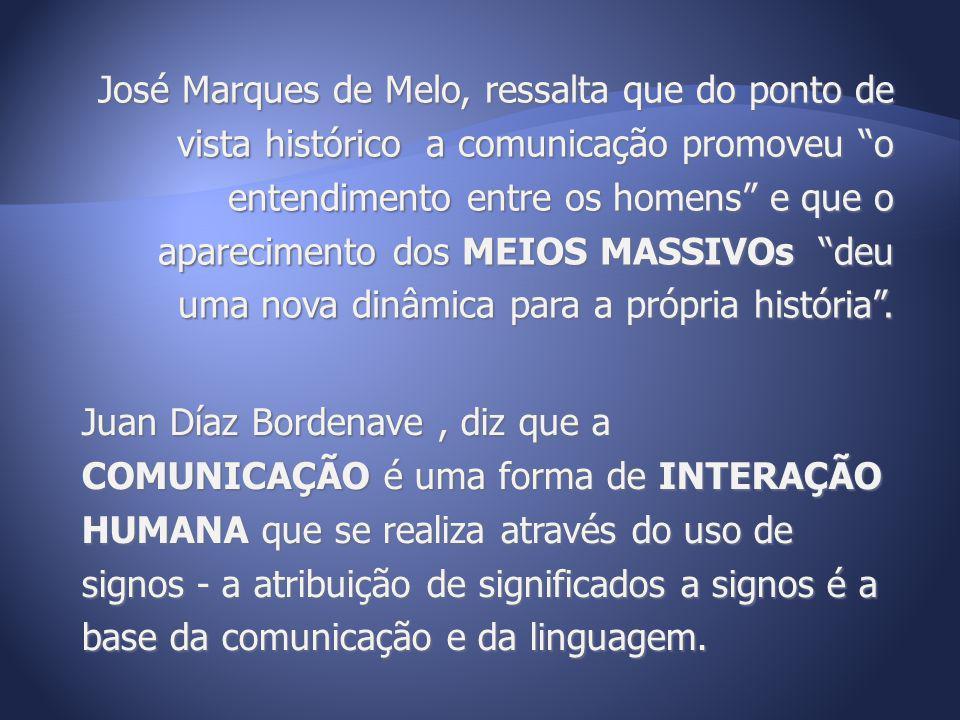 José Marques de Melo, ressalta que do ponto de vista histórico a comunicação promoveu o entendimento entre os homens e que o aparecimento dos MEIOS MASSIVOs deu uma nova dinâmica para a própria história .