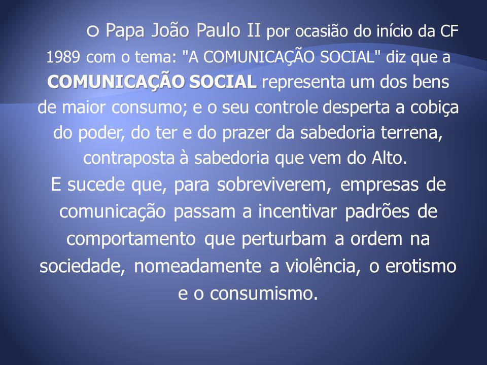 O Papa João Paulo II por ocasião do início da CF 1989 com o tema: A COMUNICAÇÃO SOCIAL diz que a COMUNICAÇÃO SOCIAL representa um dos bens de maior consumo; e o seu controle desperta a cobiça do poder, do ter e do prazer da sabedoria terrena, contraposta à sabedoria que vem do Alto.