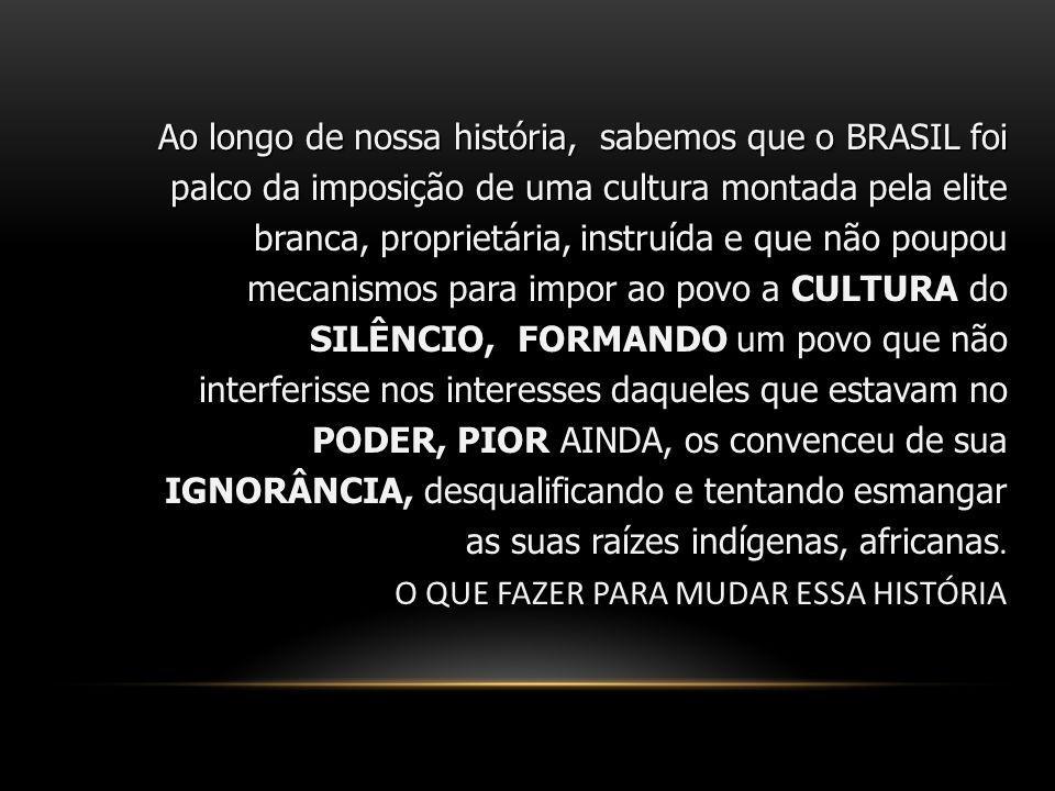 Ao longo de nossa história, sabemos que o BRASIL foi palco da imposição de uma cultura montada pela elite branca, proprietária, instruída e que não poupou mecanismos para impor ao povo a CULTURA do SILÊNCIO, FORMANDO um povo que não interferisse nos interesses daqueles que estavam no PODER, PIOR AINDA, os convenceu de sua IGNORÂNCIA, desqualificando e tentando esmangar as suas raízes indígenas, africanas.