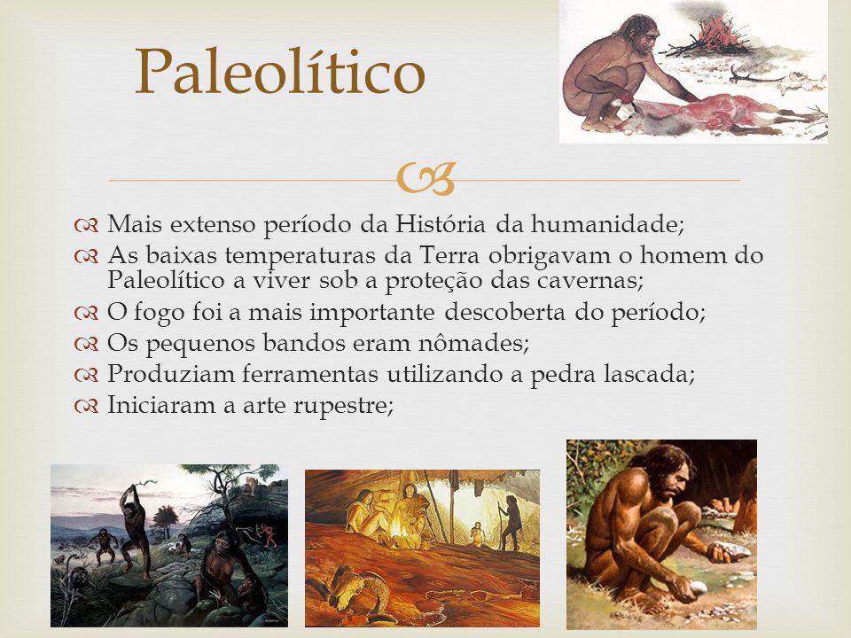 Paleolítico Mais extenso período da História da humanidade;