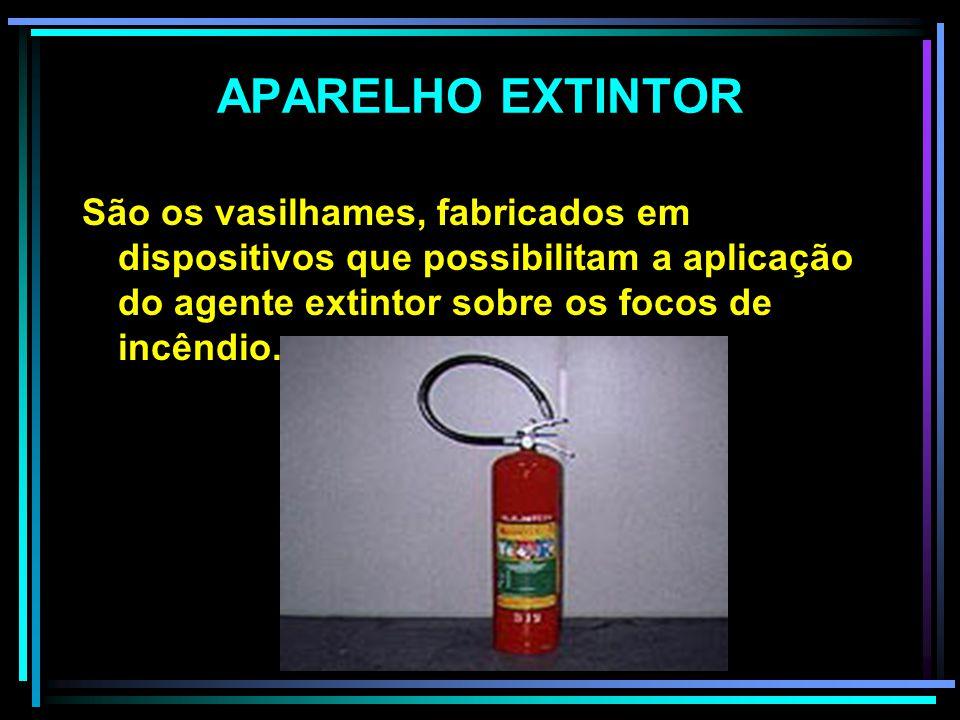 APARELHO EXTINTOR São os vasilhames, fabricados em dispositivos que possibilitam a aplicação do agente extintor sobre os focos de incêndio.
