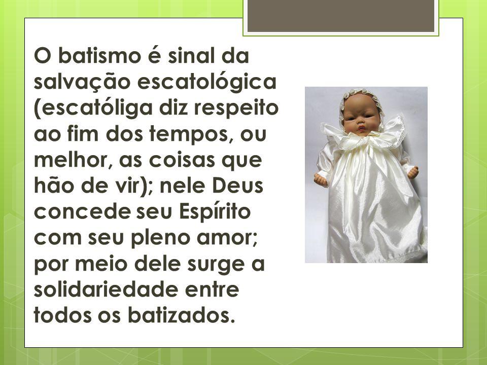 O batismo é sinal da salvação escatológica (escatóliga diz respeito ao fim dos tempos, ou melhor, as coisas que hão de vir); nele Deus concede seu Espírito com seu pleno amor; por meio dele surge a solidariedade entre todos os batizados.