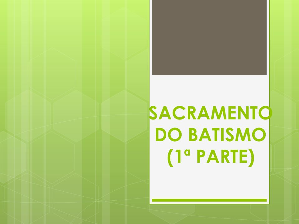 SACRAMENTO DO BATISMO (1ª PARTE)