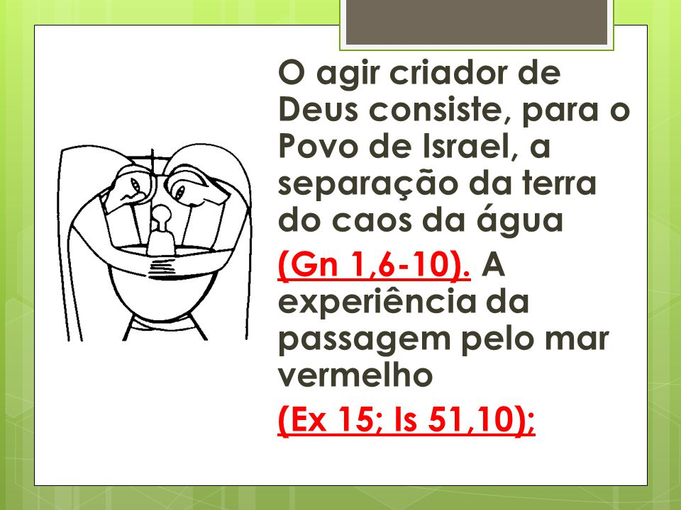O agir criador de Deus consiste, para o Povo de Israel, a separação da terra do caos da água (Gn 1,6-10).