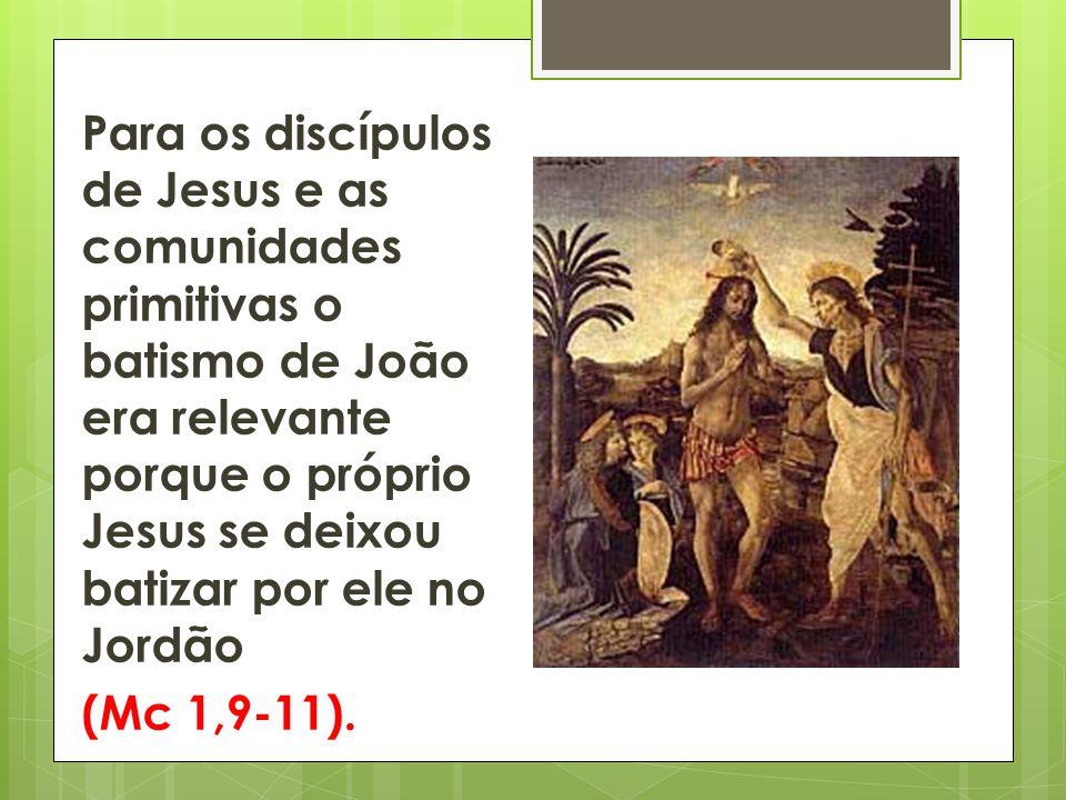 Para os discípulos de Jesus e as comunidades primitivas o batismo de João era relevante porque o próprio Jesus se deixou batizar por ele no Jordão