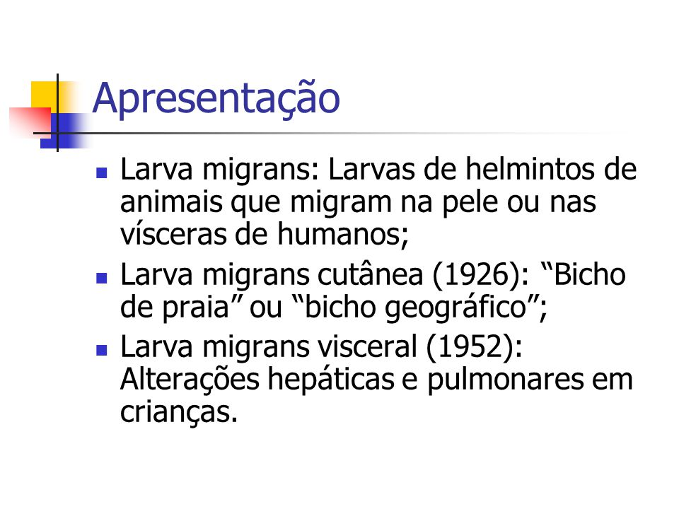 Apresentação Larva migrans: Larvas de helmintos de animais que migram na pele ou nas vísceras de humanos;
