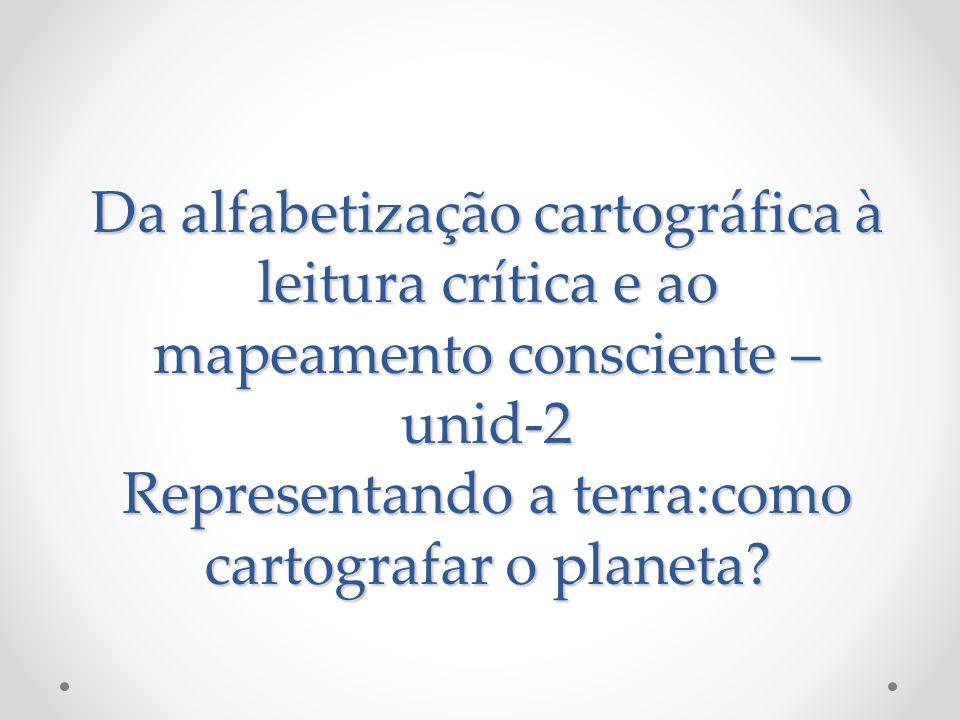 Da alfabetização cartográfica à leitura crítica e ao mapeamento consciente –unid-2 Representando a terra:como cartografar o planeta
