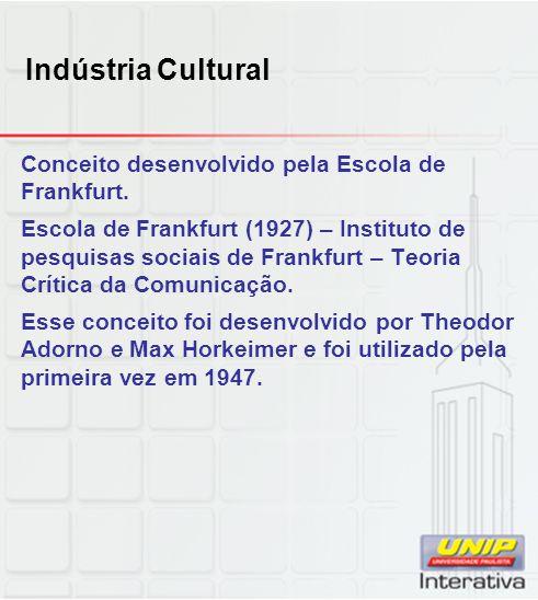 Indústria Cultural Conceito desenvolvido pela Escola de Frankfurt.