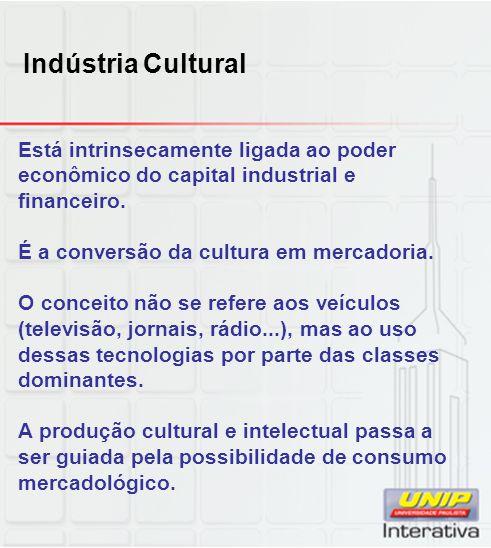 Indústria Cultural Está intrinsecamente ligada ao poder econômico do capital industrial e financeiro.