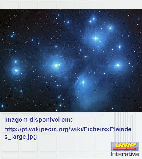 Imagem disponivel em: http://pt.wikipedia.org/wiki/Ficheiro:Pleiade s_large.jpg