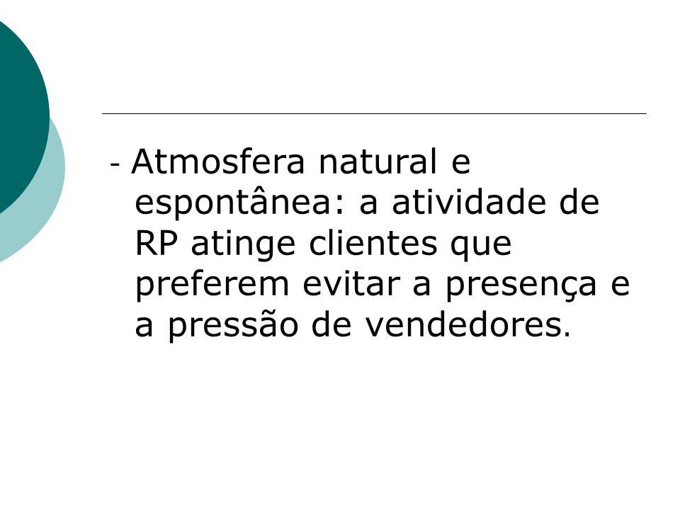 - Atmosfera natural e espontânea: a atividade de RP atinge clientes que preferem evitar a presença e a pressão de vendedores.