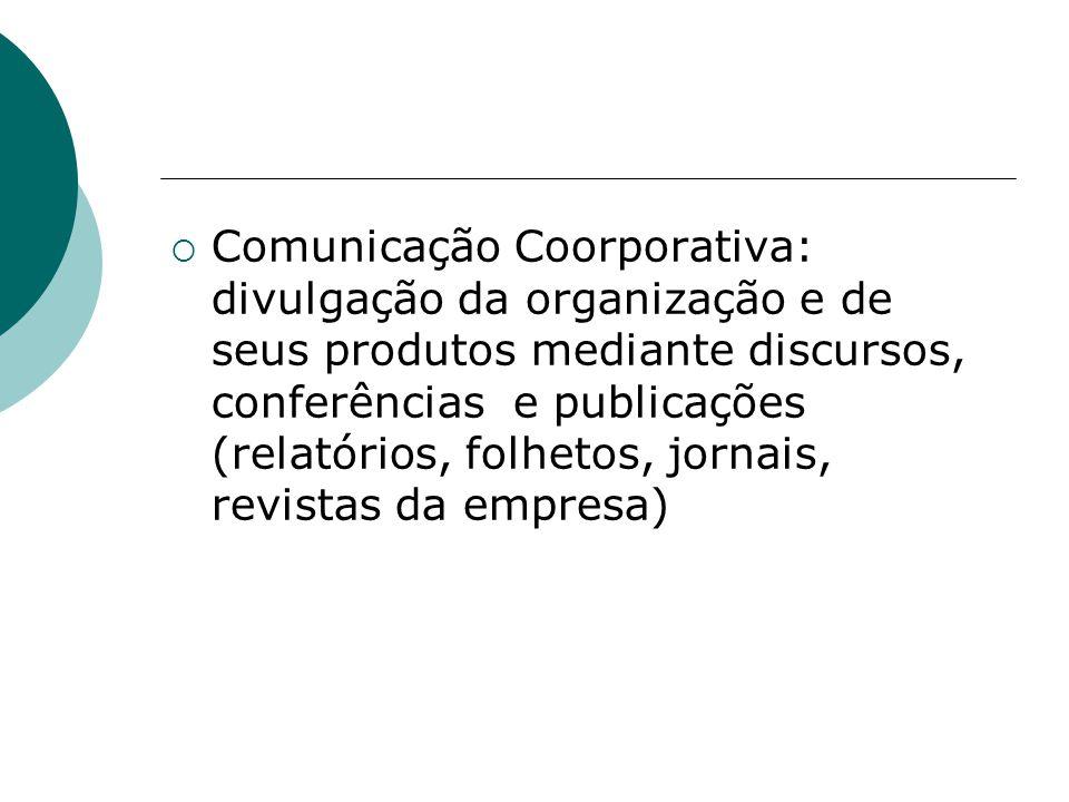 Comunicação Coorporativa: divulgação da organização e de seus produtos mediante discursos, conferências e publicações (relatórios, folhetos, jornais, revistas da empresa)