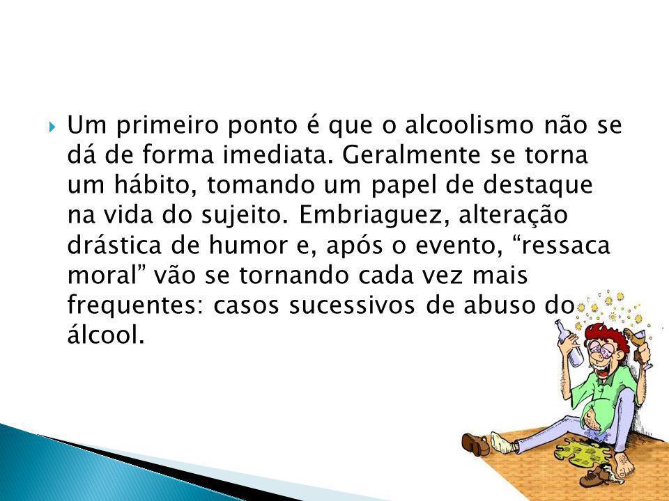 Um primeiro ponto é que o alcoolismo não se dá de forma imediata