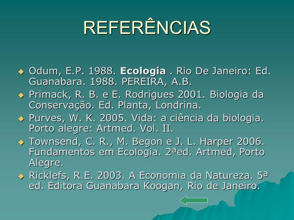 REFERÊNCIAS Odum, E.P. 1988. Ecologia . Rio De Janeiro: Ed. Guanabara. 1988. PEREIRA, A.B.