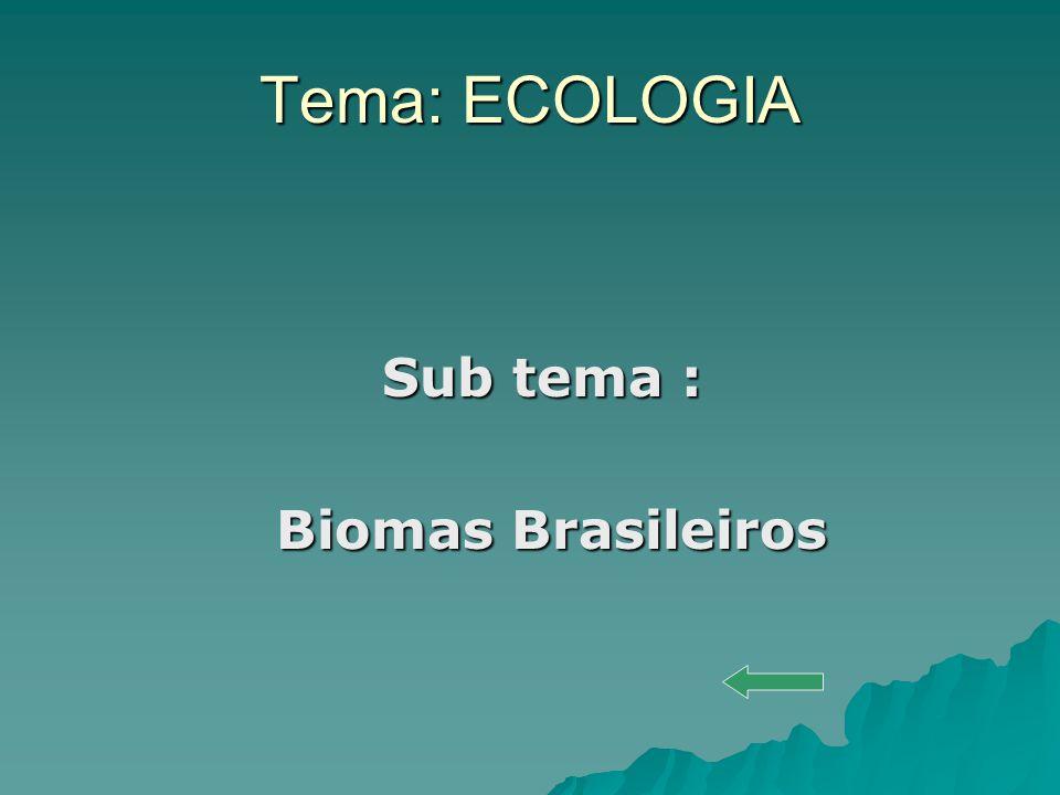 Tema: ECOLOGIA Sub tema : Biomas Brasileiros