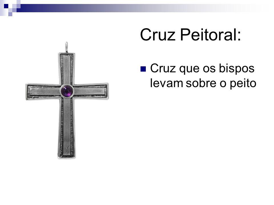 Cruz Peitoral: Cruz que os bispos levam sobre o peito