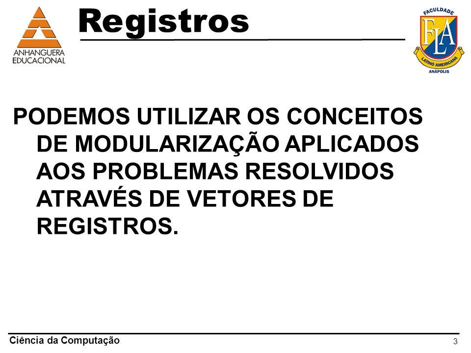 Registros PODEMOS UTILIZAR OS CONCEITOS DE MODULARIZAÇÃO APLICADOS AOS PROBLEMAS RESOLVIDOS ATRAVÉS DE VETORES DE REGISTROS.