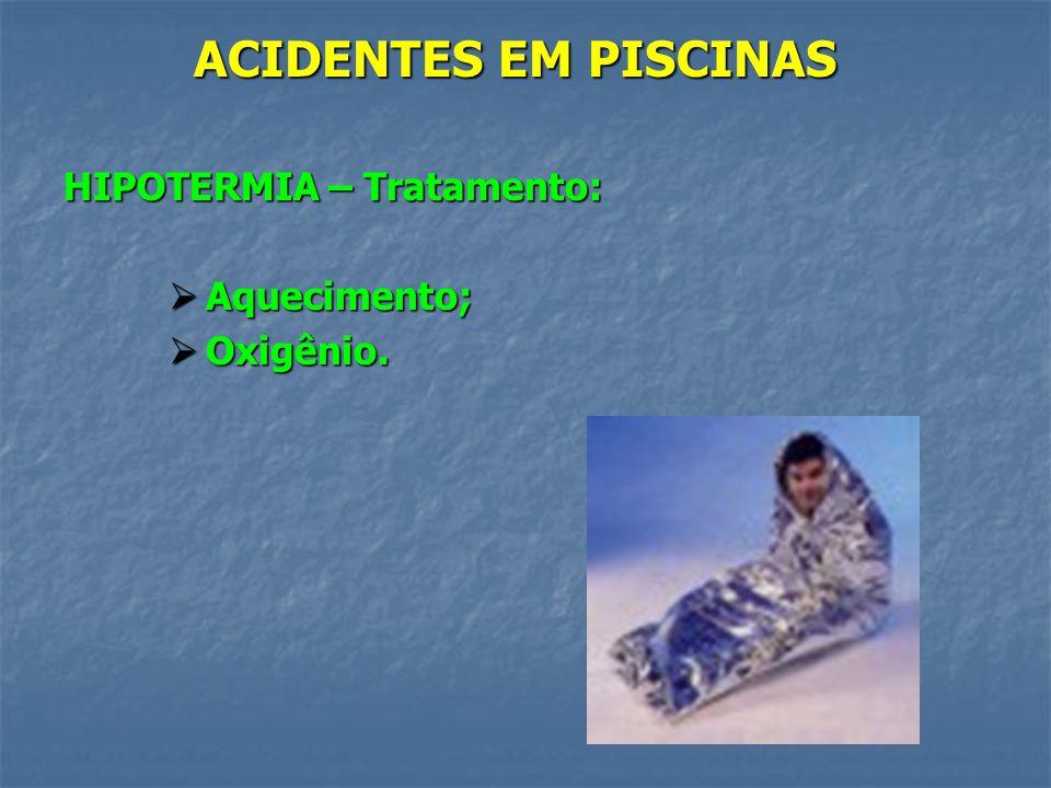 ACIDENTES EM PISCINAS HIPOTERMIA – Tratamento: Aquecimento; Oxigênio.