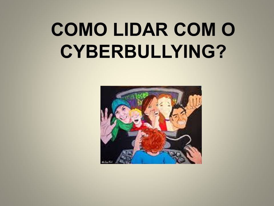 COMO LIDAR COM O CYBERBULLYING
