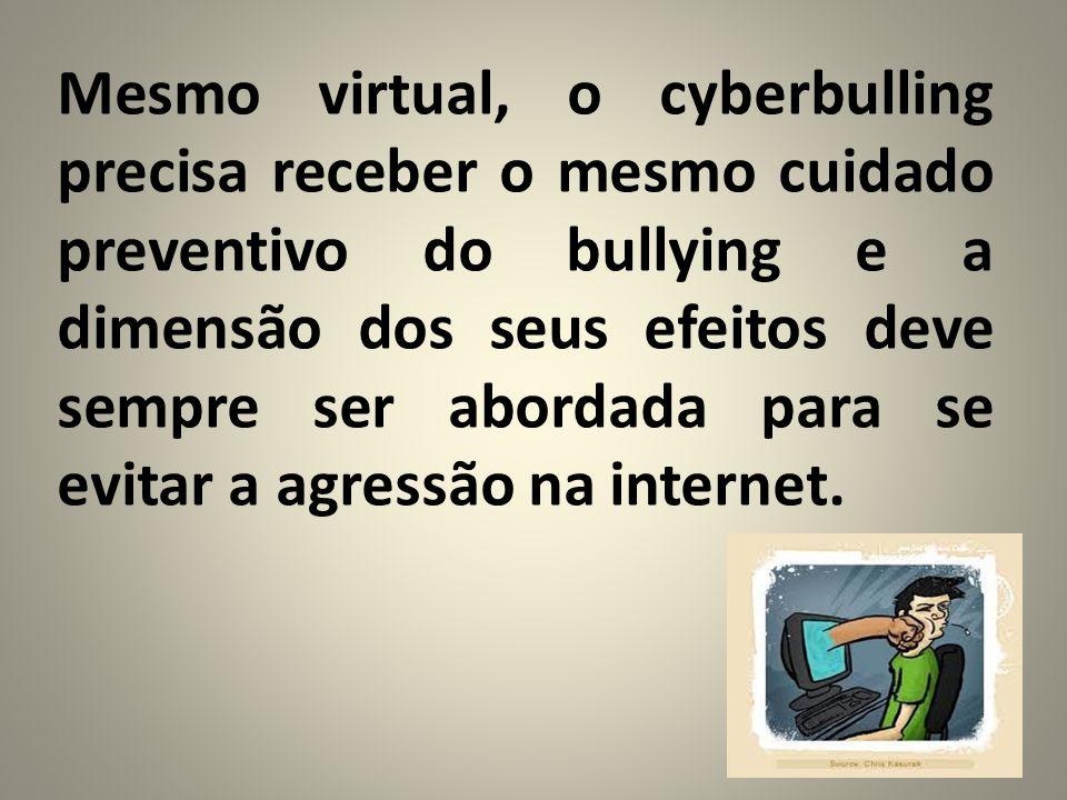 Mesmo virtual, o cyberbulling precisa receber o mesmo cuidado preventivo do bullying e a dimensão dos seus efeitos deve sempre ser abordada para se evitar a agressão na internet.
