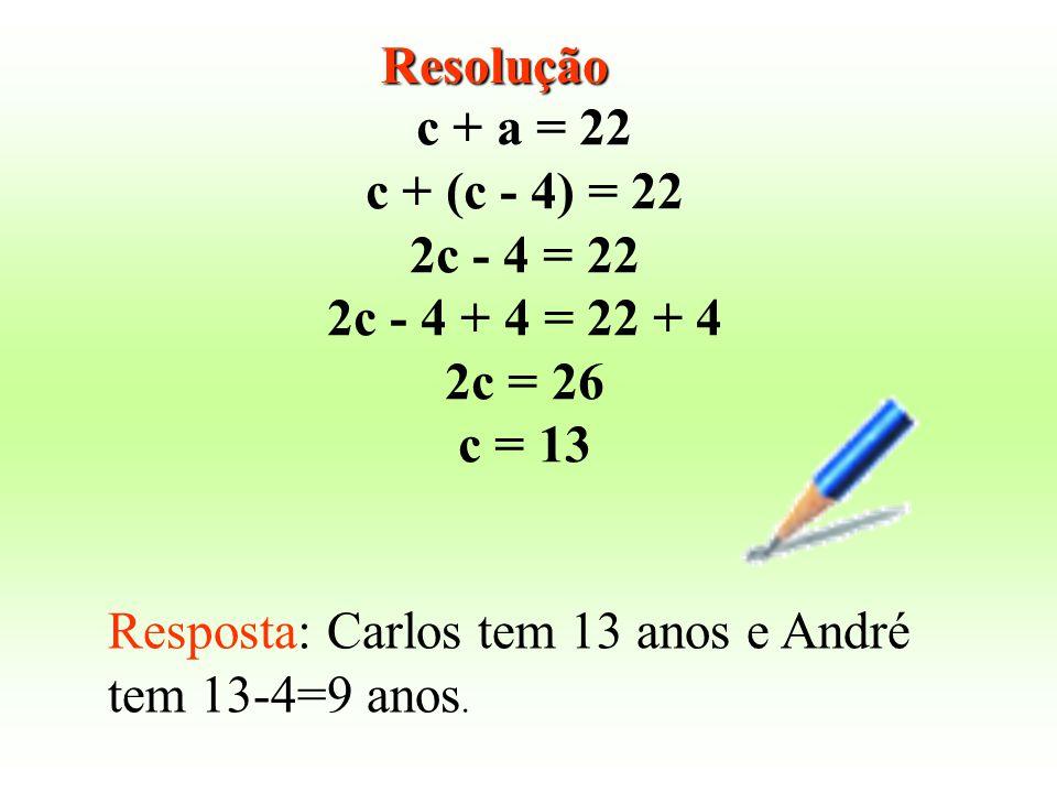 Resolução c + a = 22. c + (c - 4) = 22. 2c - 4 = 22. 2c - 4 + 4 = 22 + 4. 2c = 26. c = 13.